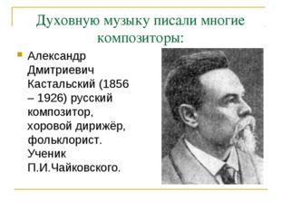 Духовную музыку писали многие композиторы: Александр Дмитриевич Кастальский (