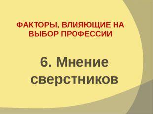 ФАКТОРЫ, ВЛИЯЮЩИЕ НА ВЫБОР ПРОФЕССИИ 6. Мнение сверстников