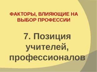 ФАКТОРЫ, ВЛИЯЮЩИЕ НА ВЫБОР ПРОФЕССИИ 7. Позиция учителей, профессионалов