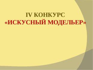 IV КОНКУРС «ИСКУСНЫЙ МОДЕЛЬЕР»