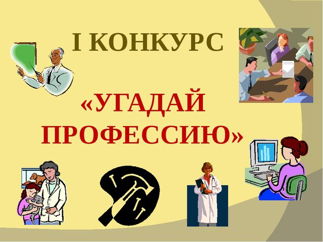 I КОНКУРС «УГАДАЙ ПРОФЕССИЮ»