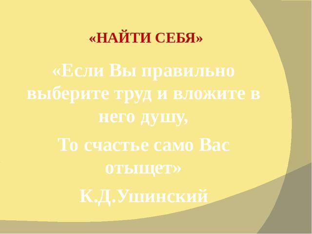 «НАЙТИ СЕБЯ» «Если Вы правильно выберите труд и вложите в него душу, То счаст...