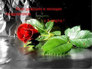 Всех девушек и женщин поздравляем с 8 марта !