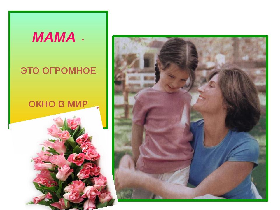 МАМА - ЭТО ОГРОМНОЕ ОКНО В МИР