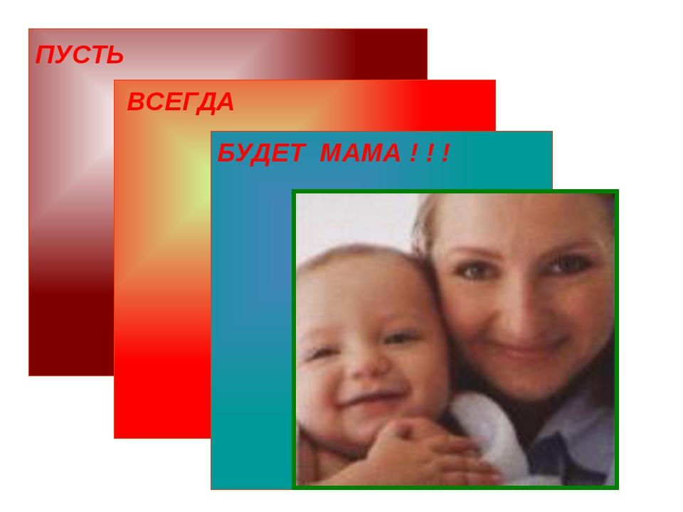 ПУСТЬ ВСЕГДА БУДЕТ МАМА ! ! !