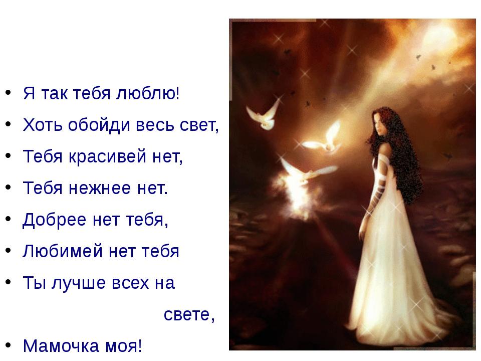 Я так тебя люблю! Хоть обойди весь свет, Тебя красивей нет, Тебя нежнее нет....
