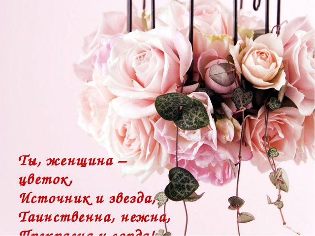 Ты, женщина – цветок, Источник и звезда, Таинственна, нежна, Прекрасна и горда!