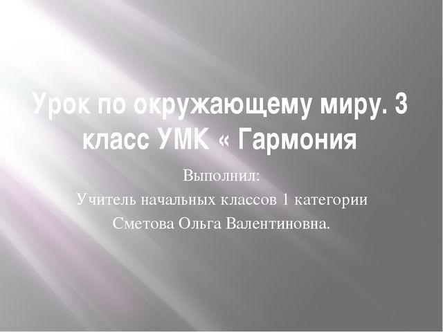 Урок по окружающему миру. 3 класс УМК « Гармония Выполнил: Учитель начальных...