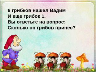 6 грибков нашел Вадим И еще грибок 1. Вы ответьте на вопрос: Сколько он грибо