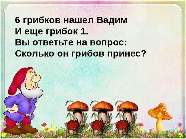 6 грибков нашел Вадим И еще грибок 1. Вы ответьте на вопрос: Сколько он грибо...