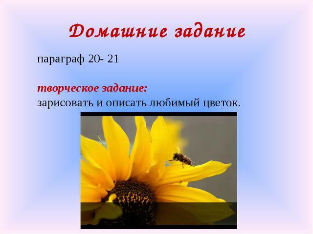параграф 20- 21 творческое задание: зарисовать и описать любимый цветок. Дома...