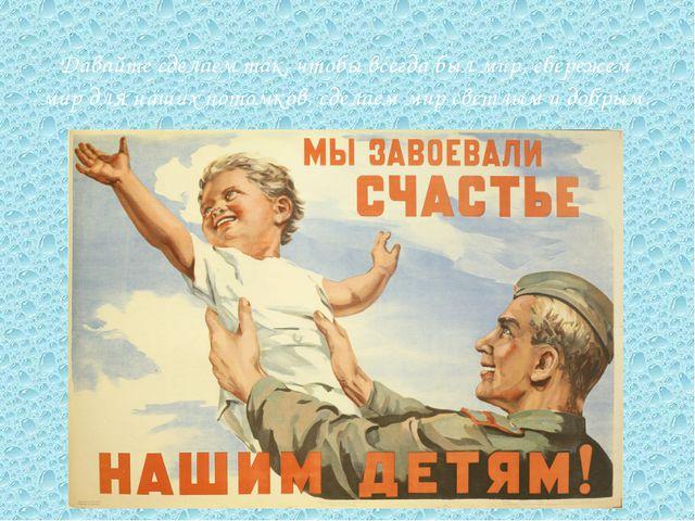 Давайте сделаем так, чтобы всегда был мир, сбережем мир для наших потомков, с...