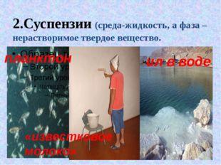 2.Суспензии (среда-жидкость, а фаза – нерастворимое твердое вещество. планкто