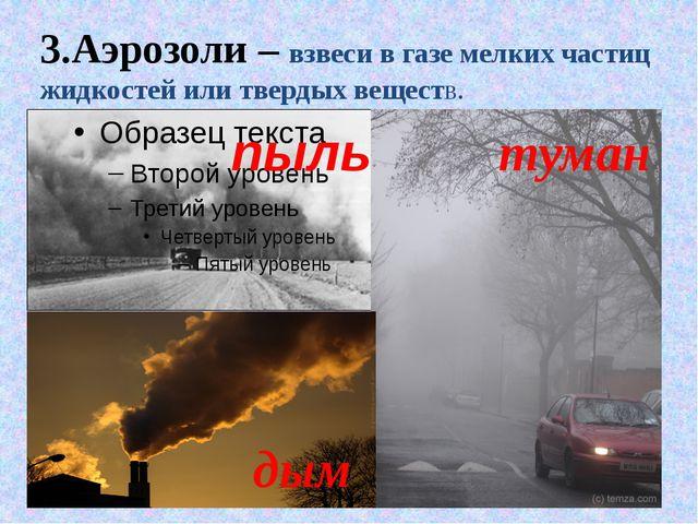 3.Аэрозоли – взвеси в газе мелких частиц жидкостей или твердых веществ. пыль...