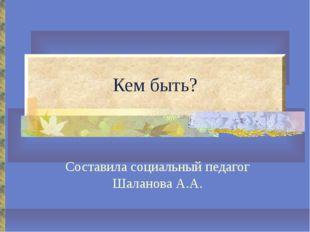 Кем быть? Составила социальный педагог Шаланова А.А.