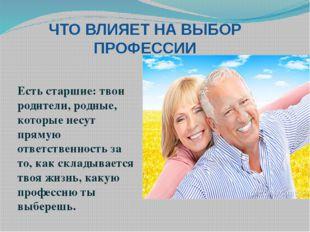ЧТО ВЛИЯЕТ НА ВЫБОР ПРОФЕССИИ Есть старшие: твои родители, родные, которые не
