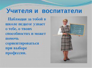 Учителя и воспитатели Наблюдая за тобой в школе педагог узнает о тебе, о твои