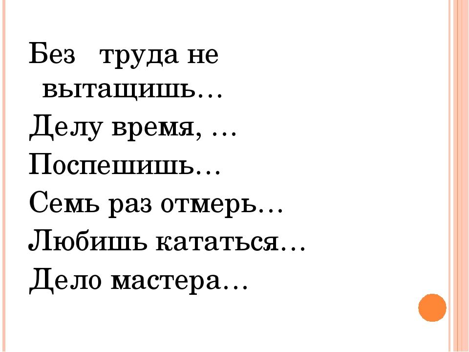 Без труда не вытащишь… Делу время, … Поспешишь… Семь раз отмерь… Любишь катат...