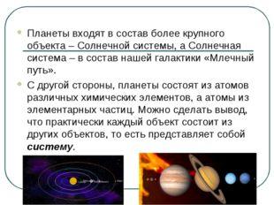 Планеты входят в состав более крупного объекта – Солнечной системы, а Солнечн