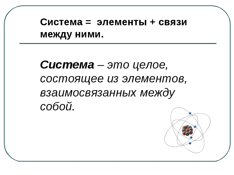 Система = элементы + связи между ними. Система – это целое, состоящее из элем...