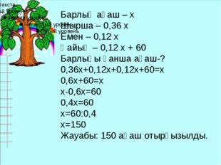 Барлық ағаш – х Шырша – 0,36 х Емен – 0,12 х Қайың – 0,12 х + 60 Барлығы қанш