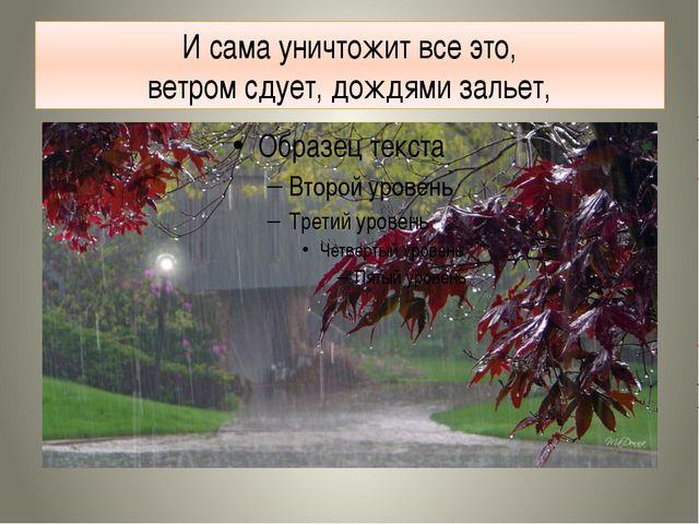 И сама уничтожит все это, ветром сдует, дождями зальет,