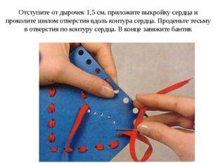 Отступите от дырочек 1,5 см. приложите выкройку сердца и проколите шилом отве