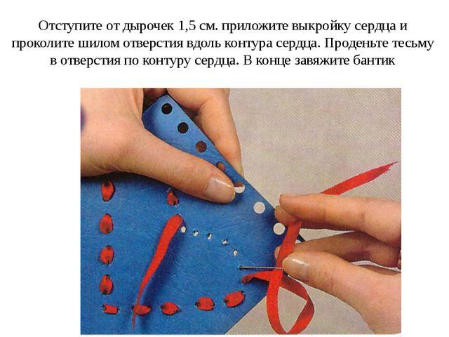 Отступите от дырочек 1,5 см. приложите выкройку сердца и проколите шилом отве...