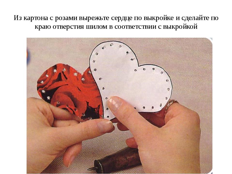 Из картона с розами вырежьте сердце по выкройке и сделайте по краю отверстия...