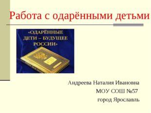 Работа с одарёнными детьми Андреева Наталия Ивановна МОУ СОШ №57 город Яросла
