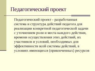 Педагогический проект Педагогический проект - разработанная система и структу