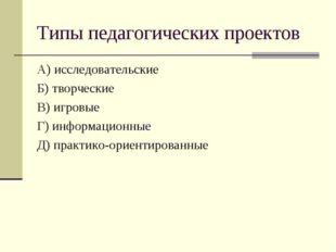 Типы педагогических проектов А) исследовательские Б) творческие В) игровые Г)