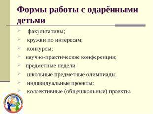 Формы работы с одарёнными детьми  факультативы;  кружки по интересам;  к
