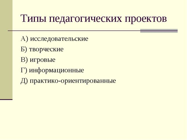 Типы педагогических проектов А) исследовательские Б) творческие В) игровые Г)...
