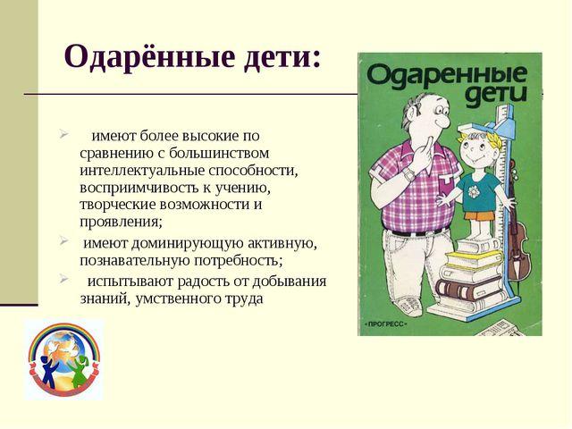 Одарённые дети:  имеют более высокие по сравнению с большинством интеллектуа...