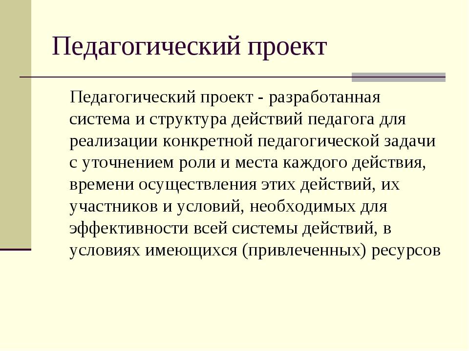 Педагогический проект Педагогический проект - разработанная система и структу...