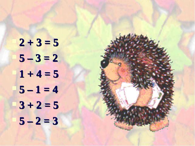 2 + 3 = 5 5 – 3 = 2 1 + 4 = 5 5 – 1 = 4 3 + 2 = 5 5 – 2 = 3