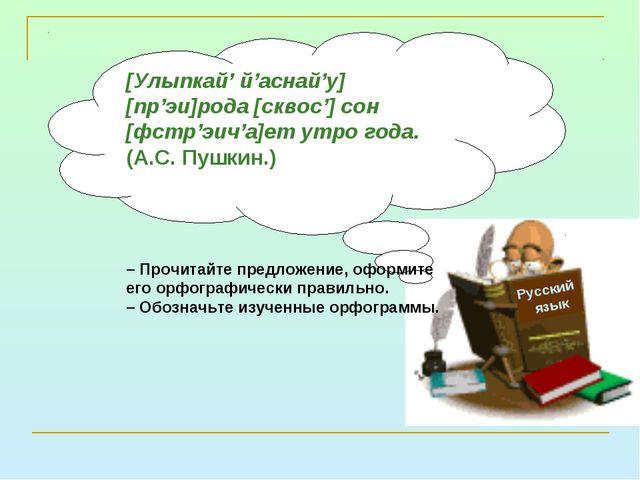 Русский язык [Улыпкай' й'аснай'у] [пр'эи]рода [сквос'] сон [фстр'эич'а]ет утр...