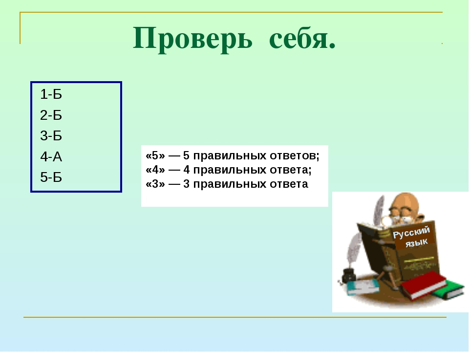 Проверь себя. 1-Б 2-Б 3-Б 4-А 5-Б Русский язык «5» — 5 правильных ответов; «...