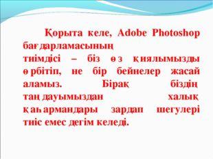 Қорыта келе, Adobe Photoshop бағдарламасының тиімдісі – біз өз қиялымызды өр
