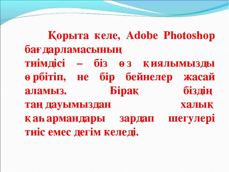 Қорыта келе, Adobe Photoshop бағдарламасының тиімдісі – біз өз қиялымызды өр...