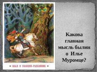 Какова главная мысль былин о Илье Муромце?