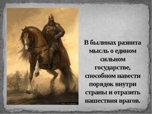 В былинах развита мысль о едином сильном государстве, способном навести поряд