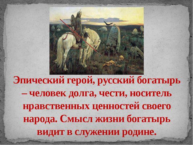 Эпический герой, русский богатырь – человек долга, чести, носитель нравственн...