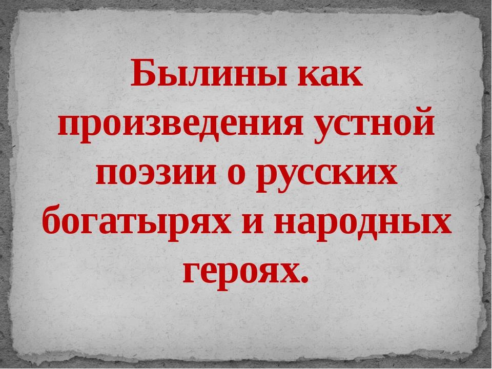 Былины как произведения устной поэзии о русских богатырях и народных героях.