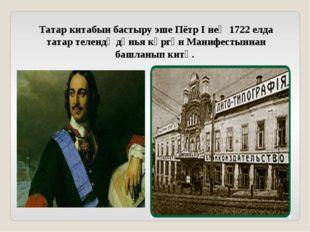 Татар китабын бастыру эше Пётр I нең 1722 елда татар телендә дөнья күргән Ман