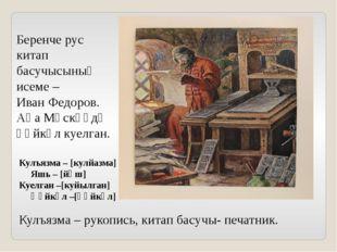 Беренче рус китап басучысының исеме – Иван Федоров. Аңа Мәскәүдә һәйкәл куелг
