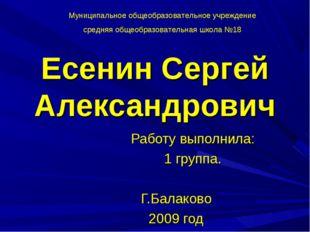 Есенин Сергей Александрович Работу выполнила: 1 группа. Г.Балаково 2009 год М