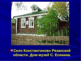 Село Константиново Рязанской области. Дом-музей С. Есенина.