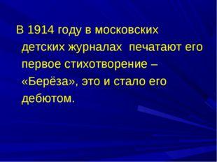 В 1914 году в московских детских журналах печатают его первое стихотворение